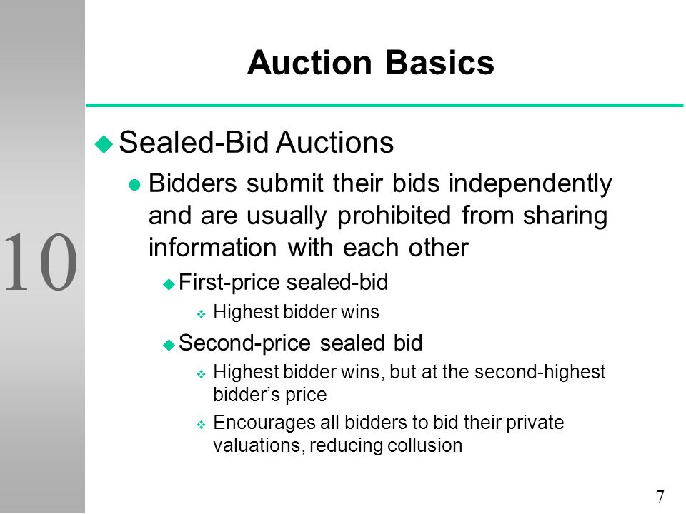 7 10 Auction Basics u Sealed-Bid Auctions l Bidders submit their bids independently and are usually prohibited from sharing information with each other u First-price sealed-bid v Highest bidder wins u Second-price sealed bid v Highest bidder wins, but at the second-highest bidder's price v Encourages all bidders to bid their private valuations, reducing collusion
