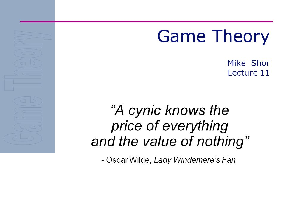 Game Theory A cynic knows the price of everything and the value of nothing - Oscar Wilde, Lady Windemere's Fan Mike Shor Lecture 11