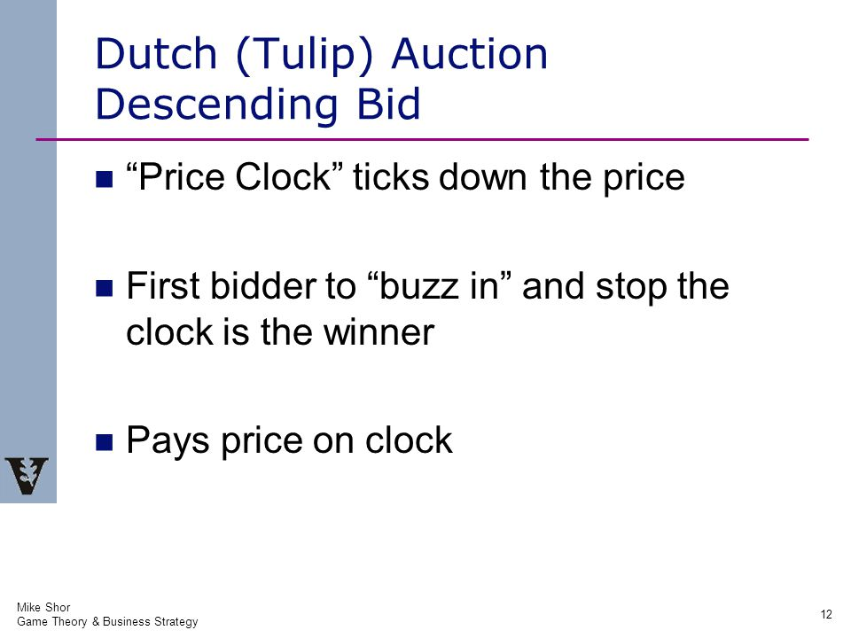 Mike Shor Game Theory & Business Strategy 12 Dutch (Tulip) Auction Descending Bid Price Clock ticks down the price First bidder to buzz in and stop the clock is the winner Pays price on clock