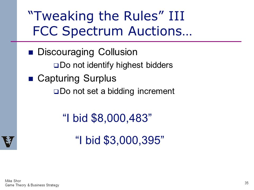 Mike Shor Game Theory & Business Strategy 35 Tweaking the Rules III FCC Spectrum Auctions… Discouraging Collusion  Do not identify highest bidders Capturing Surplus  Do not set a bidding increment I bid $8,000,483 I bid $3,000,395