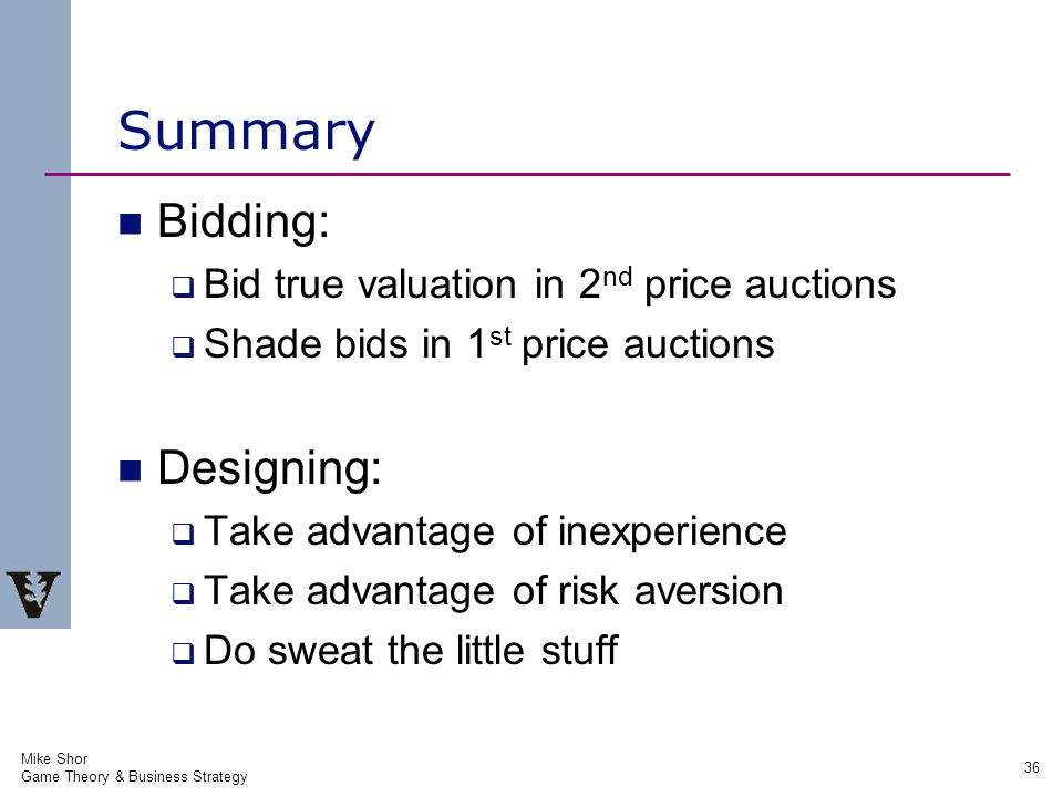 Mike Shor Game Theory & Business Strategy 36 Summary Bidding:  Bid true valuation in 2 nd price auctions  Shade bids in 1 st price auctions Designing:  Take advantage of inexperience  Take advantage of risk aversion  Do sweat the little stuff