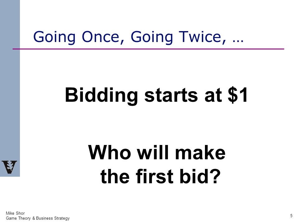 Mike Shor Game Theory & Business Strategy 5 Going Once, Going Twice, … Bidding starts at $1 Who will make the first bid
