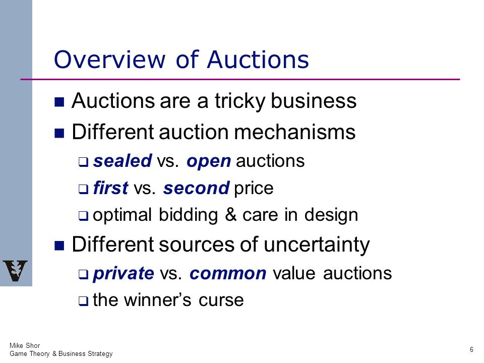 Mike Shor Game Theory & Business Strategy 6 Overview of Auctions Auctions are a tricky business Different auction mechanisms  sealed vs.
