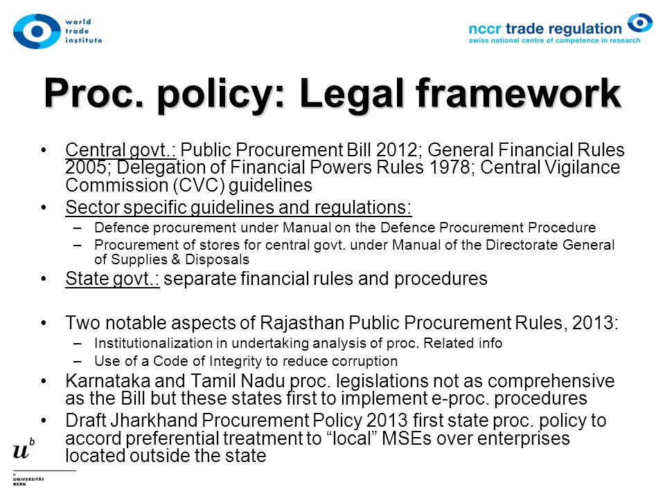 Proc. policy: Legal framework Central govt.: Public Procurement Bill 2012; General Financial Rules 2005; Delegation of Financial Powers Rules 1978; Ce