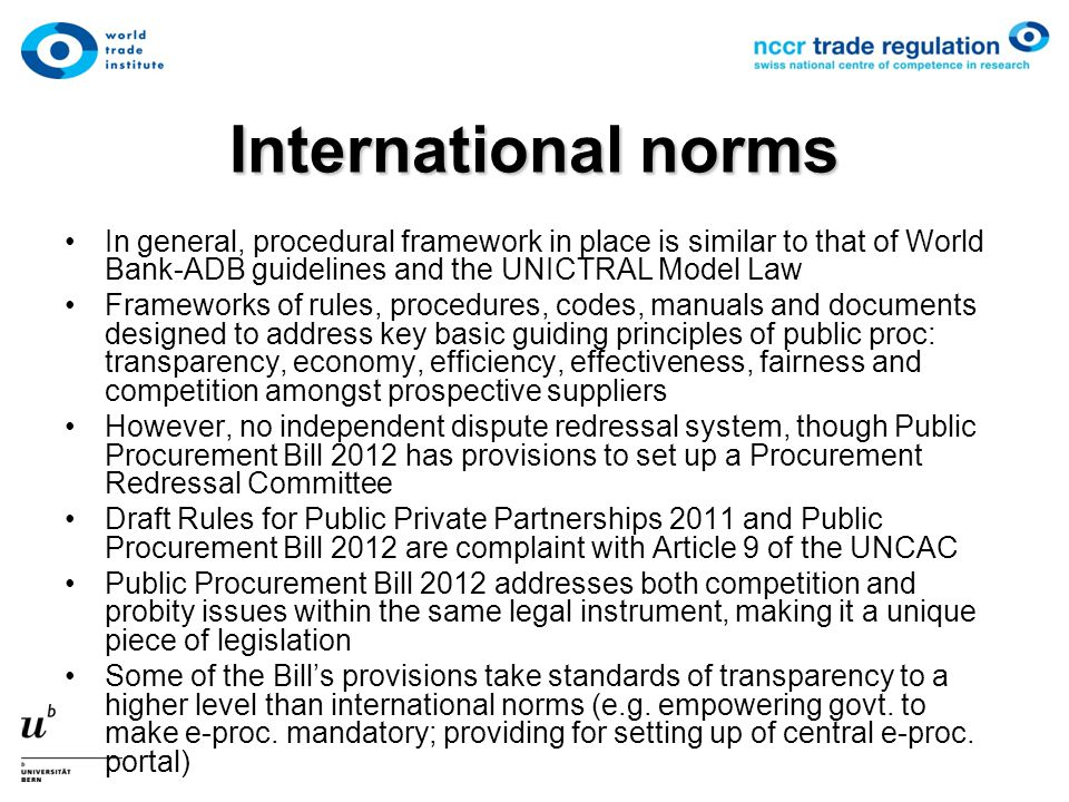 International norms In general, procedural framework in place is similar to that of World Bank-ADB guidelines and the UNICTRAL Model Law Frameworks of
