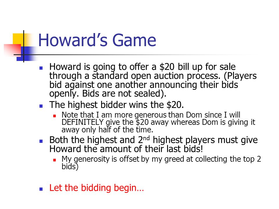 Howard's Game Howard is going to offer a $20 bill up for sale through a standard open auction process.