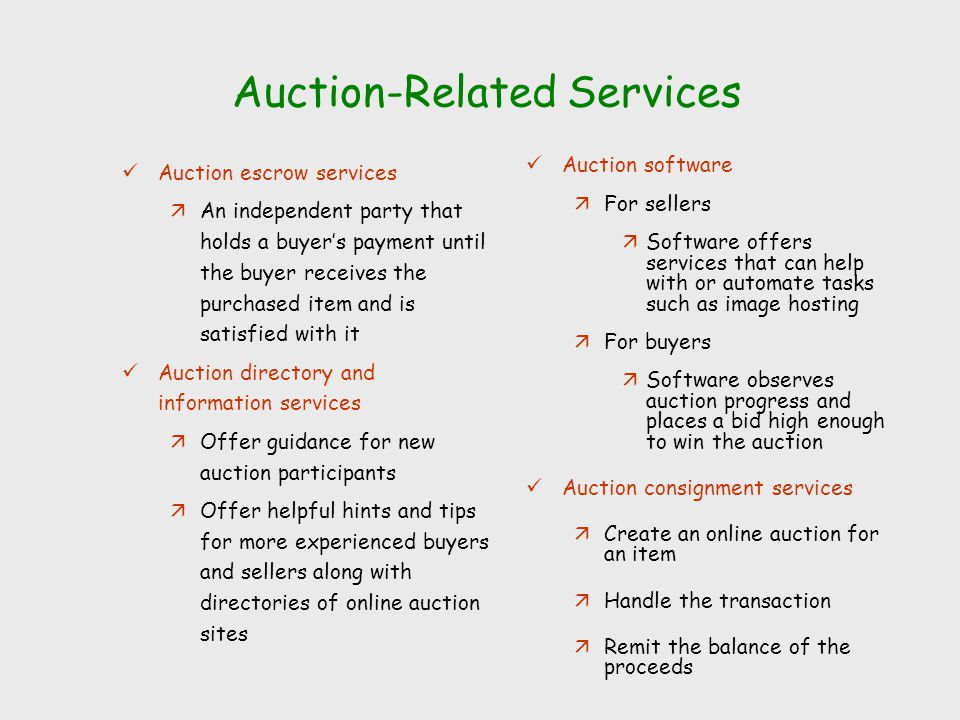 Auction-Related Services Auction escrow services äAn independent party that holds a buyer's payment until the buyer receives the purchased item and is satisfied with it Auction directory and information services äOffer guidance for new auction participants äOffer helpful hints and tips for more experienced buyers and sellers along with directories of online auction sites Auction software äFor sellers äSoftware offers services that can help with or automate tasks such as image hosting äFor buyers äSoftware observes auction progress and places a bid high enough to win the auction Auction consignment services äCreate an online auction for an item äHandle the transaction äRemit the balance of the proceeds