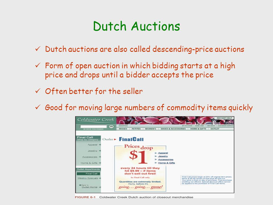 Dutch Auctions Dutch auctions are also called descending-price auctions Form of open auction in which bidding starts at a high price and drops until a bidder accepts the price Often better for the seller Good for moving large numbers of commodity items quickly