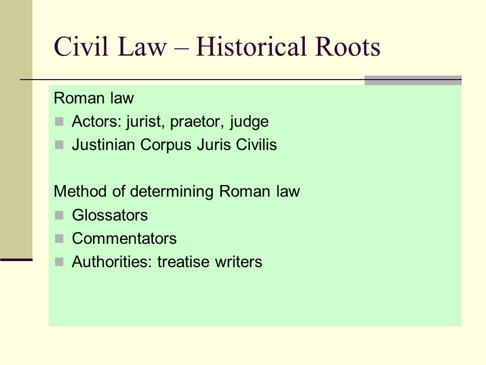 Civil Law – Historical Roots Roman law Actors: jurist, praetor, judge Justinian Corpus Juris Civilis Method of determining Roman law Glossators Commentators Authorities: treatise writers