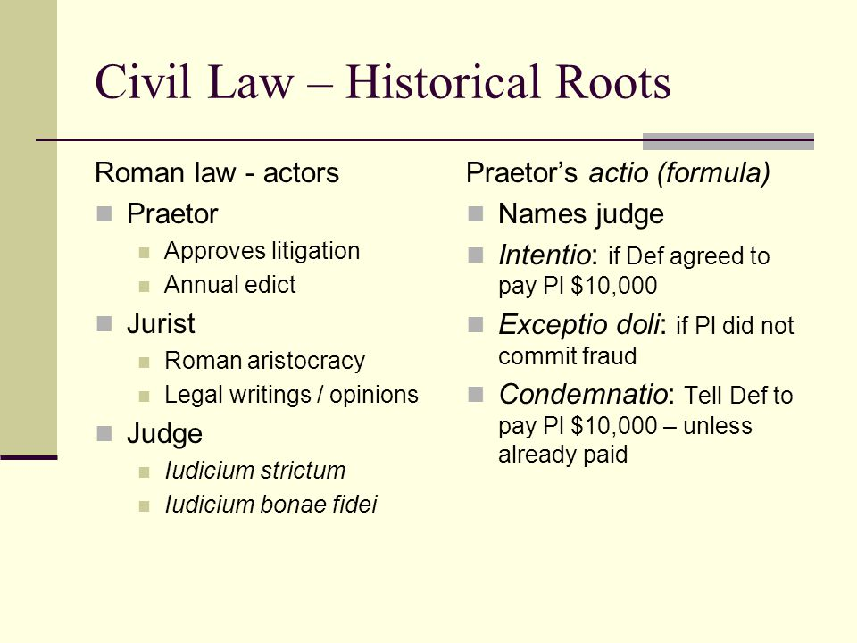 Civil Law – Historical Roots Roman law - actors Praetor Approves litigation Annual edict Jurist Roman aristocracy Legal writings / opinions Judge Iudicium strictum Iudicium bonae fidei Praetor's actio (formula) Names judge Intentio: if Def agreed to pay Pl $10,000 Exceptio doli: if Pl did not commit fraud Condemnatio: Tell Def to pay Pl $10,000 – unless already paid