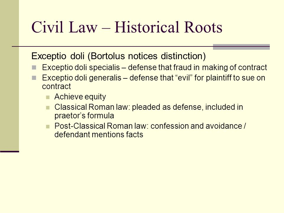 Exceptio doli (Bortolus notices distinction) Exceptio doli specialis – defense that fraud in making of contract Exceptio doli generalis – defense that evil for plaintiff to sue on contract Achieve equity Classical Roman law: pleaded as defense, included in praetor's formula Post-Classical Roman law: confession and avoidance / defendant mentions facts