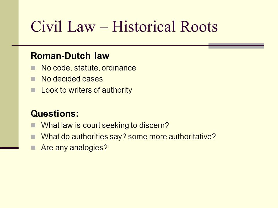 Civil Law – Historical Roots Roman-Dutch law No code, statute, ordinance No decided cases Look to writers of authority Questions: What law is court seeking to discern.