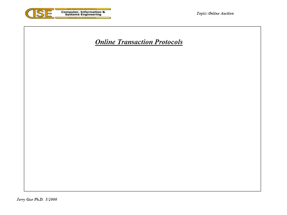 Jerry Gao Ph.D.5/2000 Online Transaction Protocols Topic: Online Auction