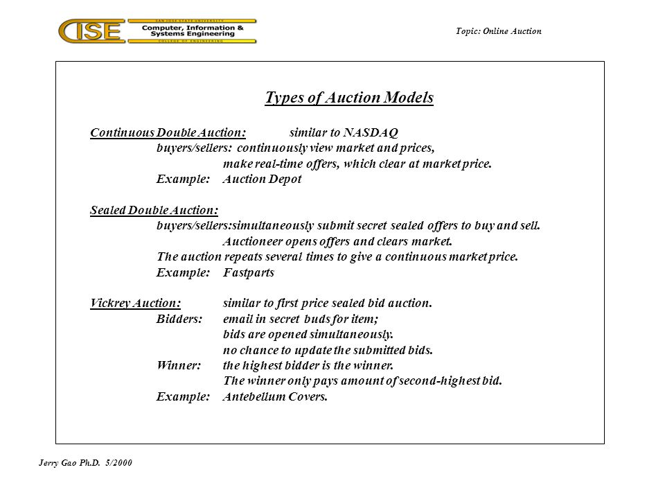 Jerry Gao Ph.D.5/2000 Types of Auction Models Topic: Online Auction Continuous Double Auction: similar to NASDAQ buyers/sellers: continuously view market and prices, make real-time offers, which clear at market price.