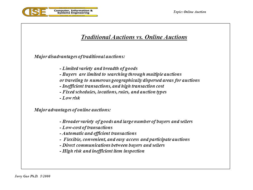 Major disadvantages of traditional auctions: - Limited variety and breadth of goods - Buyers are limited to searching through multiple auctions or traveling to numerous geographically dispersed areas for auctions - Inefficient transactions, and high transaction cost - Fixed schedules, locations, rules, and auction types - Low risk Major advantages of online auctions: - Broader variety of goods and large number of buyers and sellers - Low-cost of transactions - Automatic and efficient transactions - Flexible, convenient, and easy access and participate auctions - Direct communications between buyers and sellers - High risk and inefficient item inspection Traditional Auctions vs.