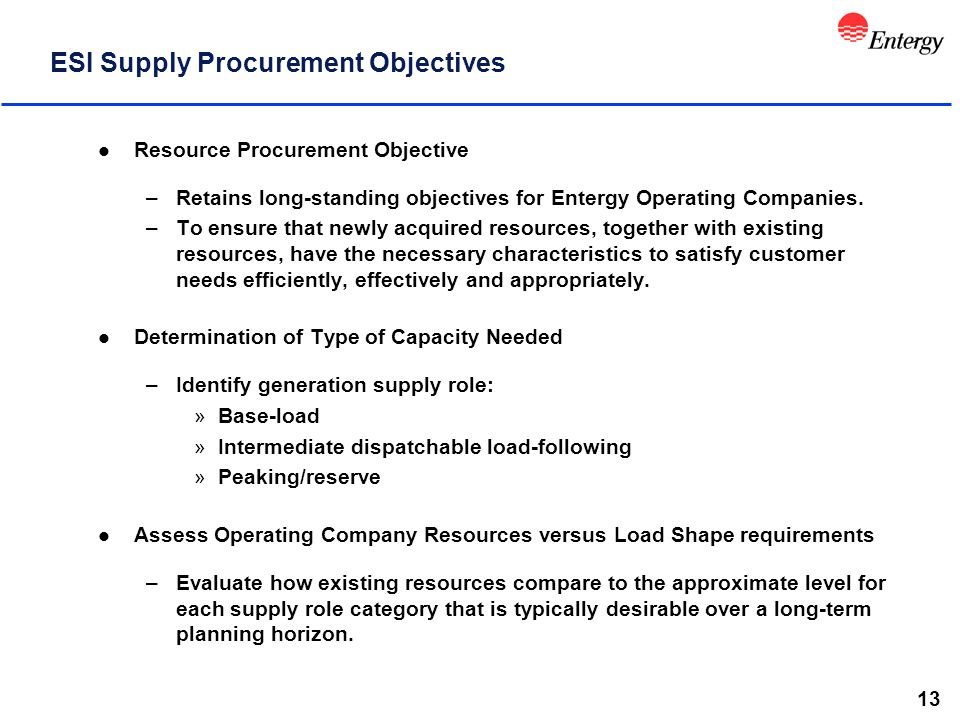 13 ESI Supply Procurement Objectives l Resource Procurement Objective –Retains long-standing objectives for Entergy Operating Companies. –To ensure th