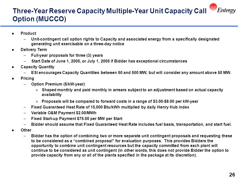 26 Three-Year Reserve Capacity Multiple-Year Unit Capacity Call Option (MUCCO) l Product –Unit-contingent call option rights to Capacity and associated energy from a specifically designated generating unit exercisable on a three-day notice l Delivery Term –Full-year proposals for three (3) years –Start Date of June 1, 2005, or July 1, 2005 if Bidder has exceptional circumstances l Capacity Quantity –ESI encourages Capacity Quantities between 50 and 500 MW, but will consider any amount above 50 MW.