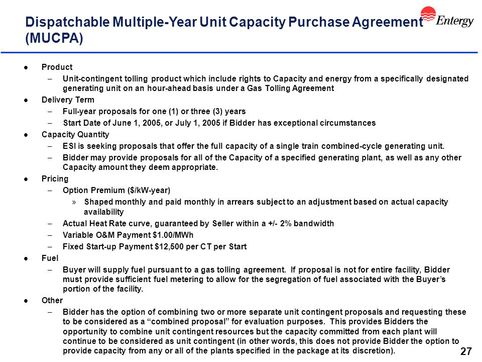 27 Dispatchable Multiple-Year Unit Capacity Purchase Agreement (MUCPA) l Product –Unit-contingent tolling product which include rights to Capacity and energy from a specifically designated generating unit on an hour-ahead basis under a Gas Tolling Agreement l Delivery Term –Full-year proposals for one (1) or three (3) years –Start Date of June 1, 2005, or July 1, 2005 if Bidder has exceptional circumstances l Capacity Quantity –ESI is seeking proposals that offer the full capacity of a single train combined-cycle generating unit.