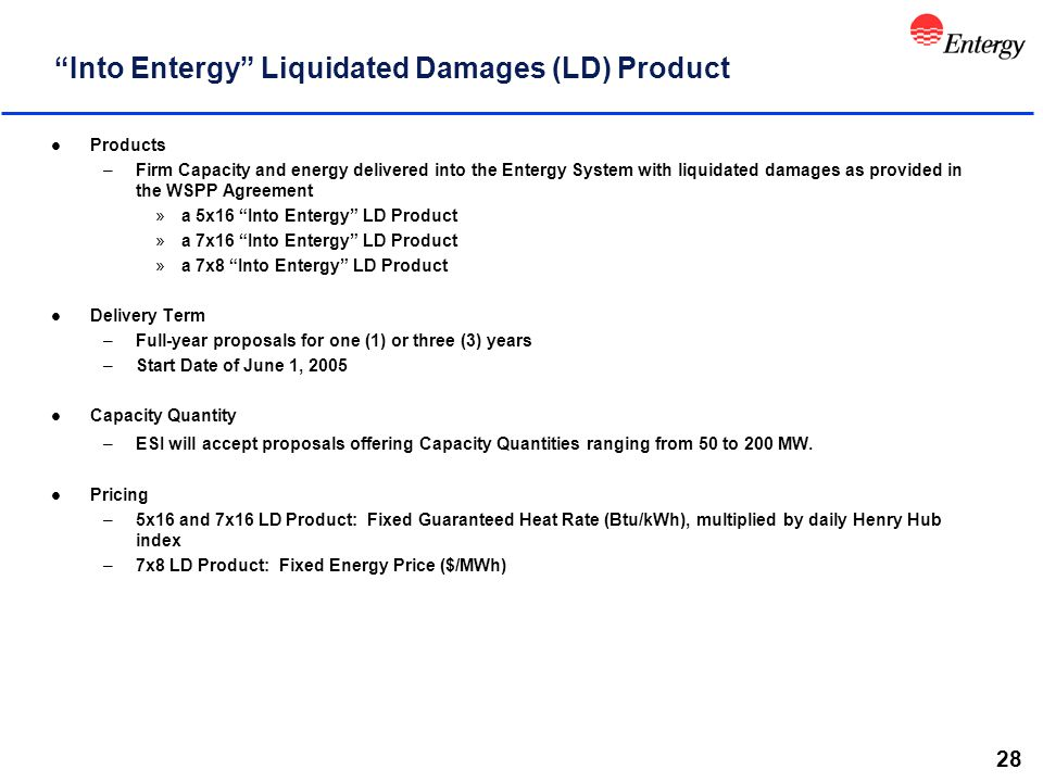 28 Into Entergy Liquidated Damages (LD) Product l Products –Firm Capacity and energy delivered into the Entergy System with liquidated damages as provided in the WSPP Agreement »a 5x16 Into Entergy LD Product »a 7x16 Into Entergy LD Product »a 7x8 Into Entergy LD Product l Delivery Term –Full-year proposals for one (1) or three (3) years –Start Date of June 1, 2005 l Capacity Quantity –ESI will accept proposals offering Capacity Quantities ranging from 50 to 200 MW.