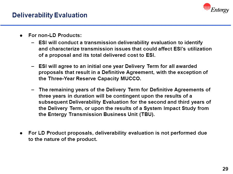 29 Deliverability Evaluation l For non-LD Products: –ESI will conduct a transmission deliverability evaluation to identify and characterize transmission issues that could affect ESI's utilization of a proposal and its total delivered cost to ESI.