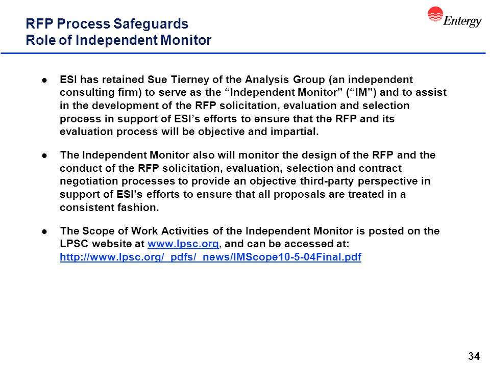 34 RFP Process Safeguards Role of Independent Monitor l ESI has retained Sue Tierney of the Analysis Group (an independent consulting firm) to serve as the Independent Monitor ( IM ) and to assist in the development of the RFP solicitation, evaluation and selection process in support of ESI's efforts to ensure that the RFP and its evaluation process will be objective and impartial.