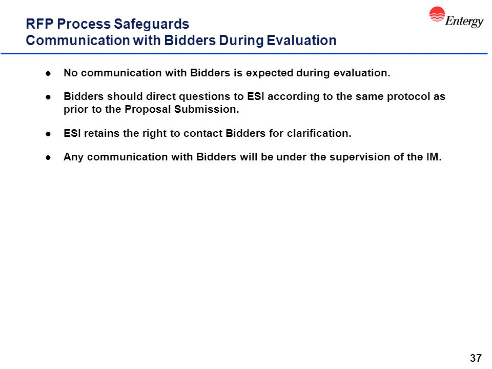37 RFP Process Safeguards Communication with Bidders During Evaluation l No communication with Bidders is expected during evaluation. l Bidders should