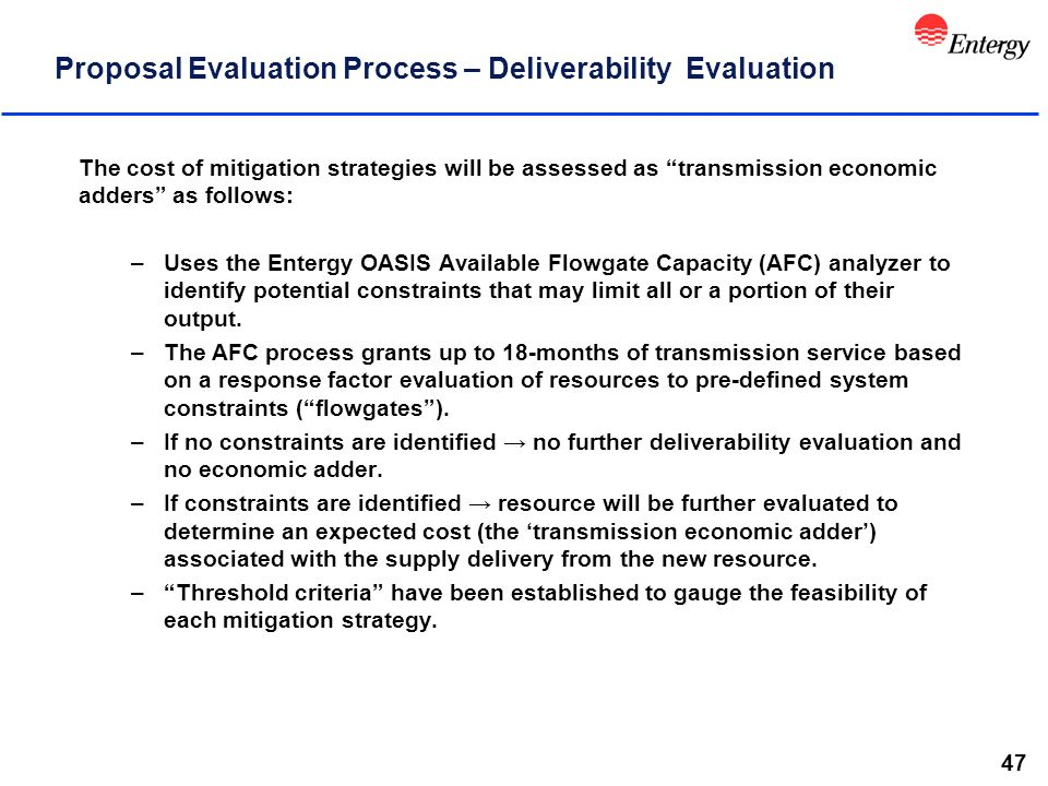 47 Proposal Evaluation Process – Deliverability Evaluation The cost of mitigation strategies will be assessed as transmission economic adders as follows: –Uses the Entergy OASIS Available Flowgate Capacity (AFC) analyzer to identify potential constraints that may limit all or a portion of their output.
