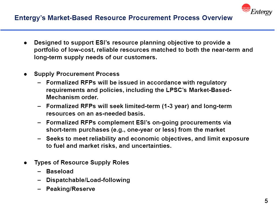 5 Entergy's Market-Based Resource Procurement Process Overview l Designed to support ESI's resource planning objective to provide a portfolio of low-cost, reliable resources matched to both the near-term and long-term supply needs of our customers.