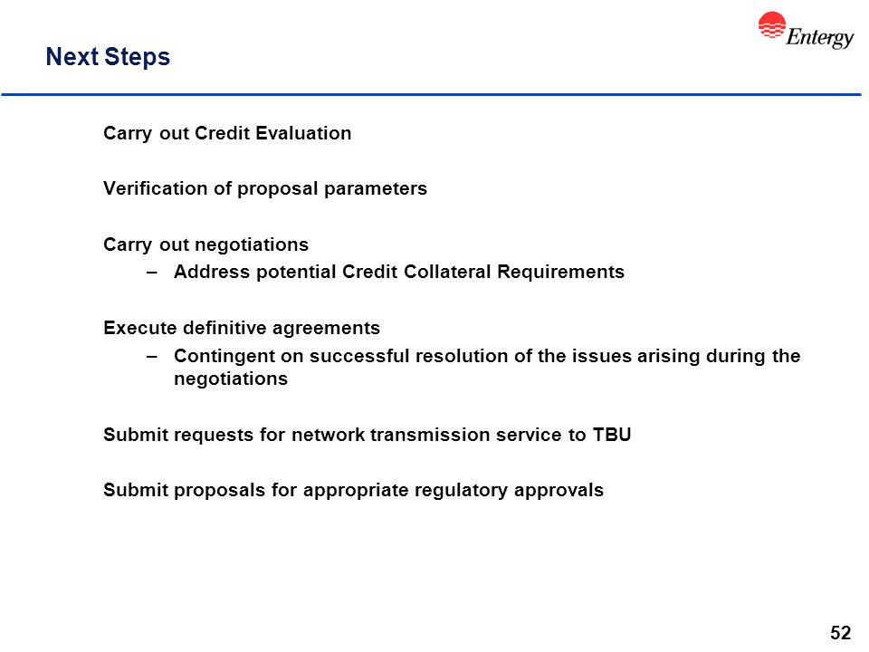 52 Next Steps Carry out Credit Evaluation Verification of proposal parameters Carry out negotiations –Address potential Credit Collateral Requirements Execute definitive agreements –Contingent on successful resolution of the issues arising during the negotiations Submit requests for network transmission service to TBU Submit proposals for appropriate regulatory approvals