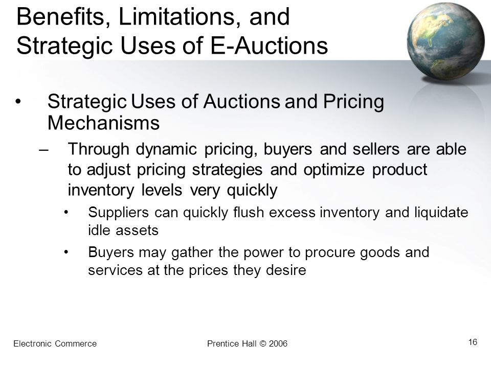 Electronic CommercePrentice Hall © 2006 16 Benefits, Limitations, and Strategic Uses of E-Auctions Strategic Uses of Auctions and Pricing Mechanisms –Through dynamic pricing, buyers and sellers are able to adjust pricing strategies and optimize product inventory levels very quickly Suppliers can quickly flush excess inventory and liquidate idle assets Buyers may gather the power to procure goods and services at the prices they desire