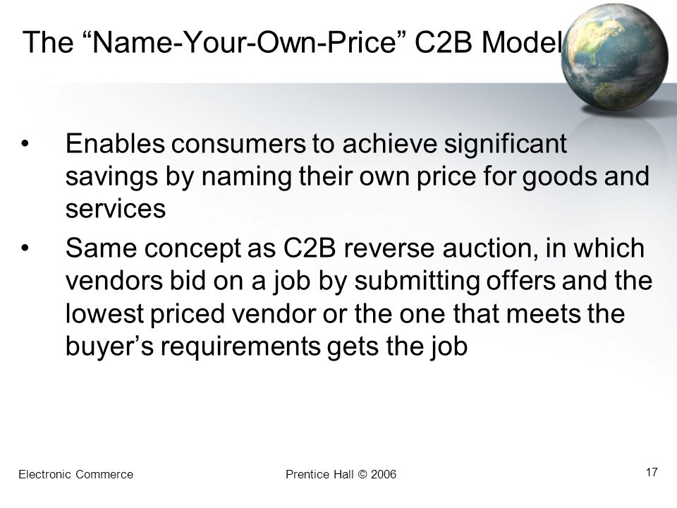 Electronic CommercePrentice Hall © 2006 17 The Name-Your-Own-Price C2B Model Enables consumers to achieve significant savings by naming their own price for goods and services Same concept as C2B reverse auction, in which vendors bid on a job by submitting offers and the lowest priced vendor or the one that meets the buyer's requirements gets the job