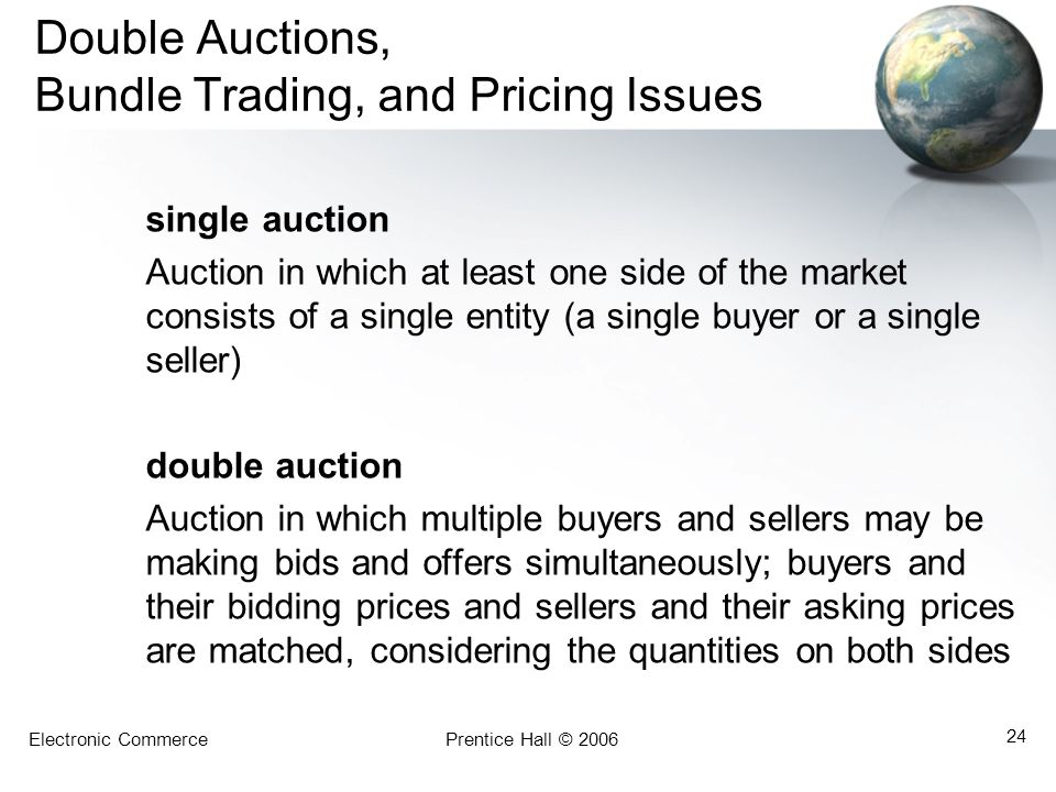 Electronic CommercePrentice Hall © 2006 24 Double Auctions, Bundle Trading, and Pricing Issues single auction Auction in which at least one side of the market consists of a single entity (a single buyer or a single seller) double auction Auction in which multiple buyers and sellers may be making bids and offers simultaneously; buyers and their bidding prices and sellers and their asking prices are matched, considering the quantities on both sides