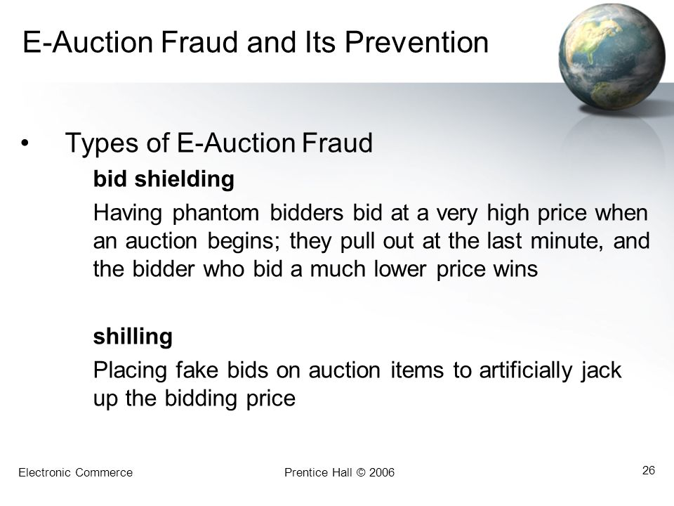 Electronic CommercePrentice Hall © 2006 26 E-Auction Fraud and Its Prevention Types of E-Auction Fraud bid shielding Having phantom bidders bid at a very high price when an auction begins; they pull out at the last minute, and the bidder who bid a much lower price wins shilling Placing fake bids on auction items to artificially jack up the bidding price