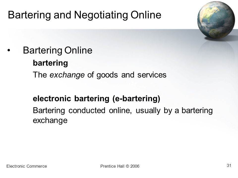 Electronic CommercePrentice Hall © 2006 31 Bartering and Negotiating Online Bartering Online bartering The exchange of goods and services electronic bartering (e-bartering) Bartering conducted online, usually by a bartering exchange