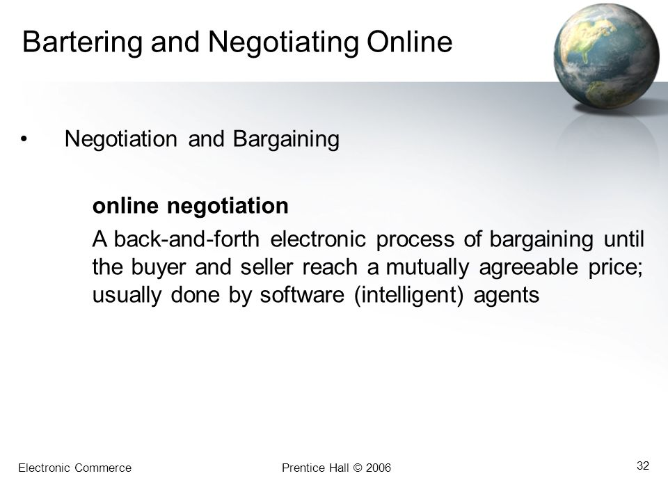 Electronic CommercePrentice Hall © 2006 32 Bartering and Negotiating Online Negotiation and Bargaining online negotiation A back-and-forth electronic process of bargaining until the buyer and seller reach a mutually agreeable price; usually done by software (intelligent) agents