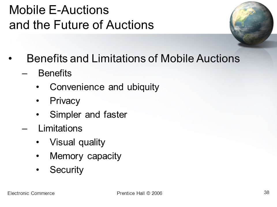 Electronic CommercePrentice Hall © 2006 38 Mobile E-Auctions and the Future of Auctions Benefits and Limitations of Mobile Auctions –Benefits Convenience and ubiquity Privacy Simpler and faster –Limitations Visual quality Memory capacity Security