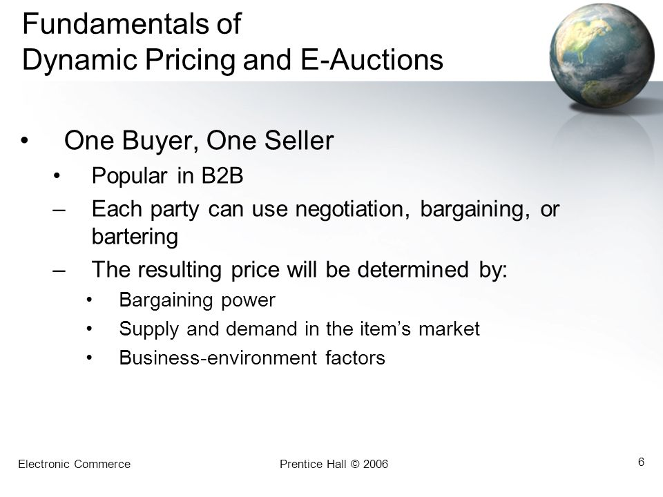 Electronic CommercePrentice Hall © 2006 6 Fundamentals of Dynamic Pricing and E-Auctions One Buyer, One Seller Popular in B2B –Each party can use negotiation, bargaining, or bartering –The resulting price will be determined by: Bargaining power Supply and demand in the item's market Business-environment factors