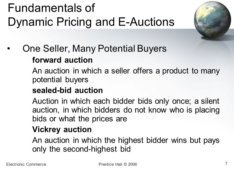 Electronic CommercePrentice Hall © 2006 7 Fundamentals of Dynamic Pricing and E-Auctions One Seller, Many Potential Buyers forward auction An auction in which a seller offers a product to many potential buyers sealed-bid auction Auction in which each bidder bids only once; a silent auction, in which bidders do not know who is placing bids or what the prices are Vickrey auction An auction in which the highest bidder wins but pays only the second-highest bid