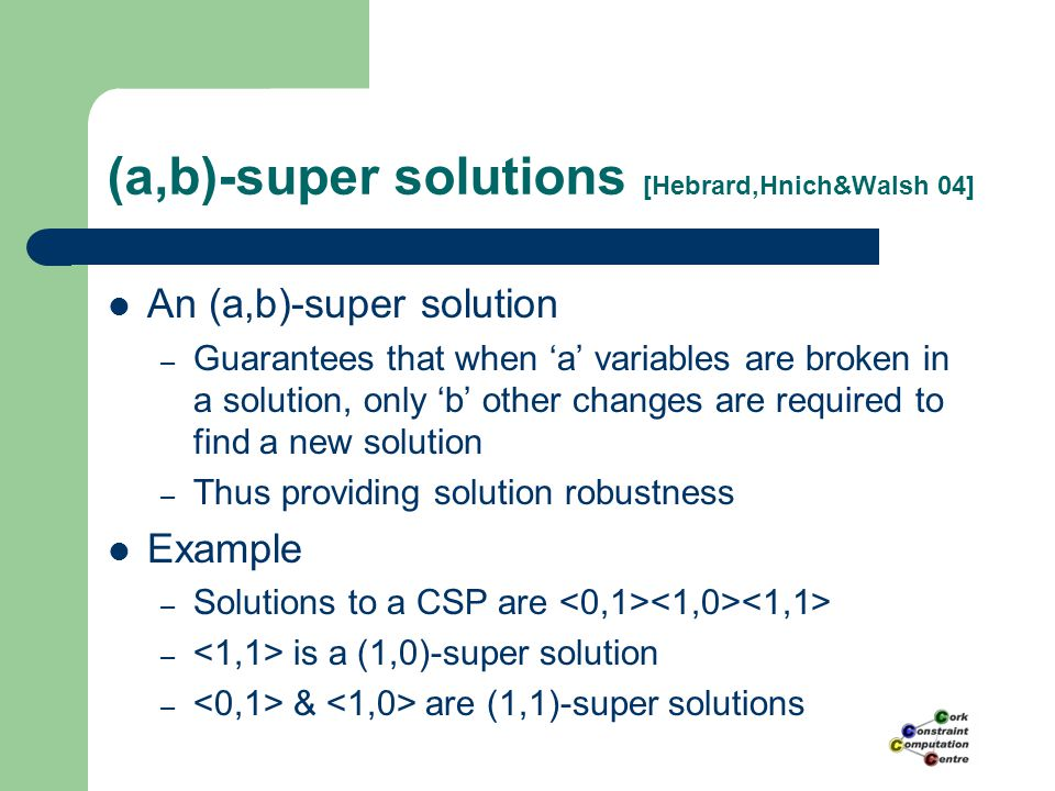 (a,b)-super solutions [Hebrard,Hnich&Walsh 04] An (a,b)-super solution – Guarantees that when 'a' variables are broken in a solution, only 'b' other changes are required to find a new solution – Thus providing solution robustness Example – Solutions to a CSP are – is a (1,0)-super solution – & are (1,1)-super solutions