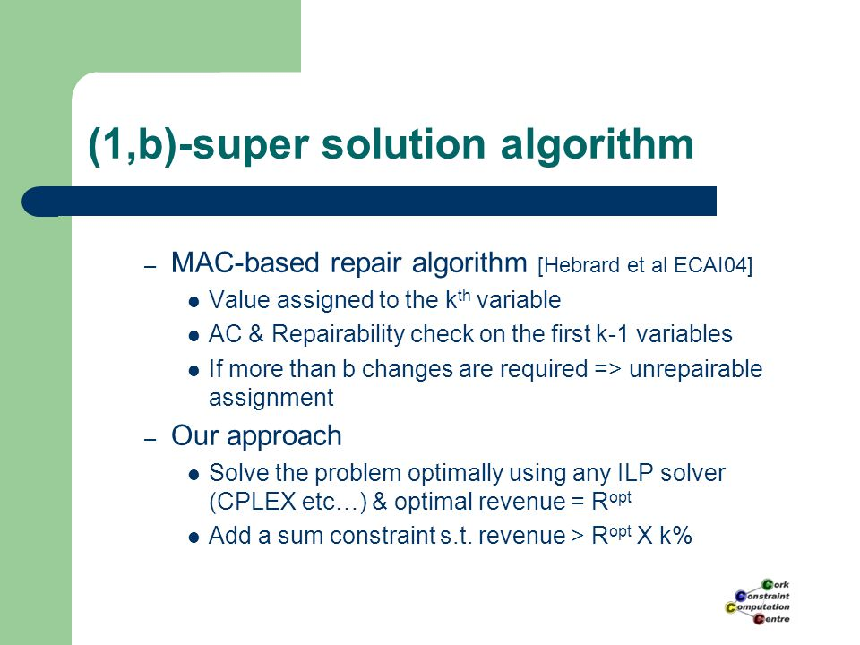 (1,b)-super solution algorithm – MAC-based repair algorithm [Hebrard et al ECAI04] Value assigned to the k th variable AC & Repairability check on the first k-1 variables If more than b changes are required => unrepairable assignment – Our approach Solve the problem optimally using any ILP solver (CPLEX etc…) & optimal revenue = R opt Add a sum constraint s.t.