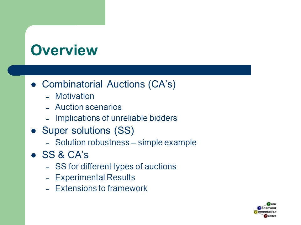 Overview Combinatorial Auctions (CA's) – Motivation – Auction scenarios – Implications of unreliable bidders Super solutions (SS) – Solution robustnes