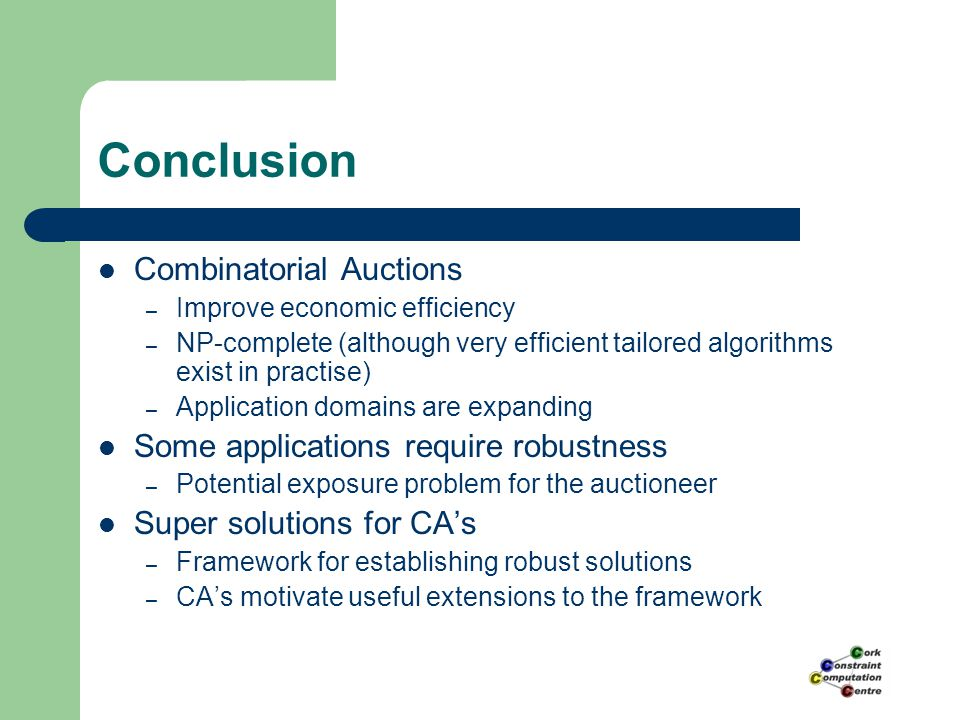 Conclusion Combinatorial Auctions – Improve economic efficiency – NP-complete (although very efficient tailored algorithms exist in practise) – Application domains are expanding Some applications require robustness – Potential exposure problem for the auctioneer Super solutions for CA's – Framework for establishing robust solutions – CA's motivate useful extensions to the framework
