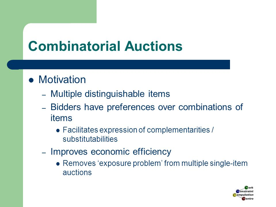 Combinatorial Auctions Motivation – Multiple distinguishable items – Bidders have preferences over combinations of items Facilitates expression of complementarities / substitutabilities – Improves economic efficiency Removes 'exposure problem' from multiple single-item auctions