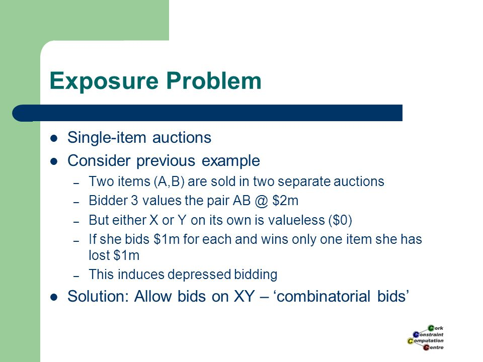 Combinatorial Auctions Bids on all combinations of items are allowed Forward Auction – selling items – Maximize revenue – Weighted Set Packing problem Reverse Auction – buying items – Minimize cost – Set Covering Problem – No Free Disposal => Set Partitioning Problem Gaining in popularity – FCC spectrum auctions – Mars, Home-Base, London Transport Authority
