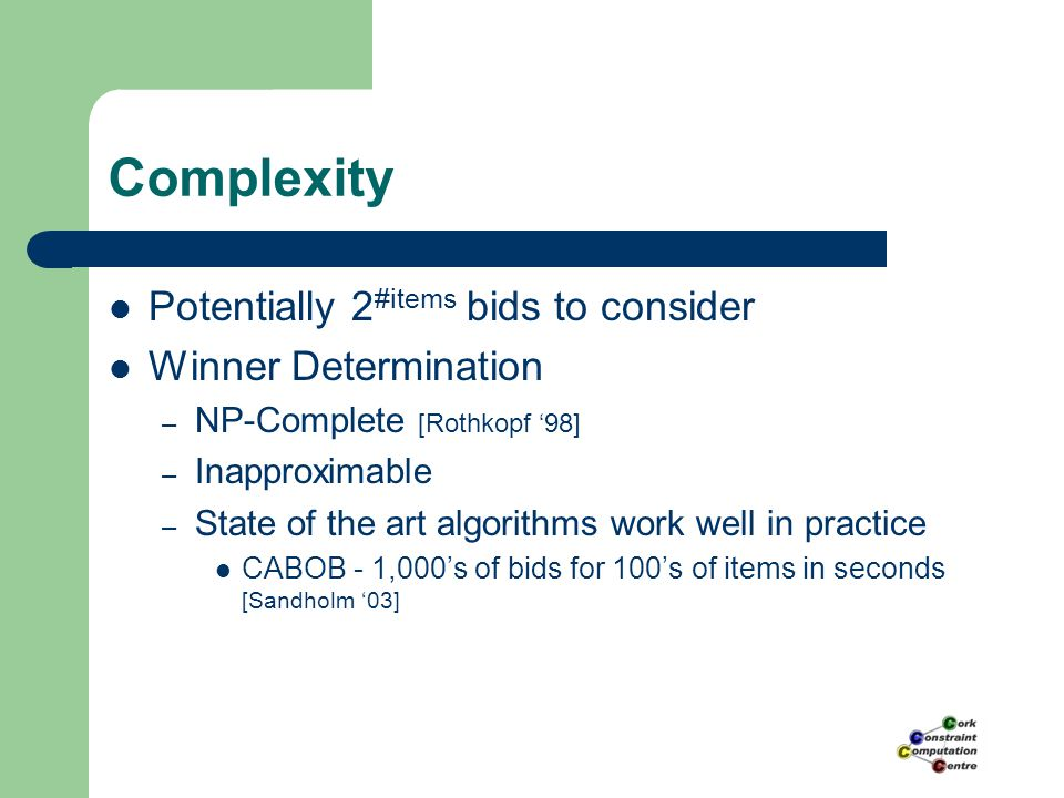 Complexity Potentially 2 #items bids to consider Winner Determination – NP-Complete [Rothkopf '98] – Inapproximable – State of the art algorithms work well in practice CABOB - 1,000's of bids for 100's of items in seconds [Sandholm '03]