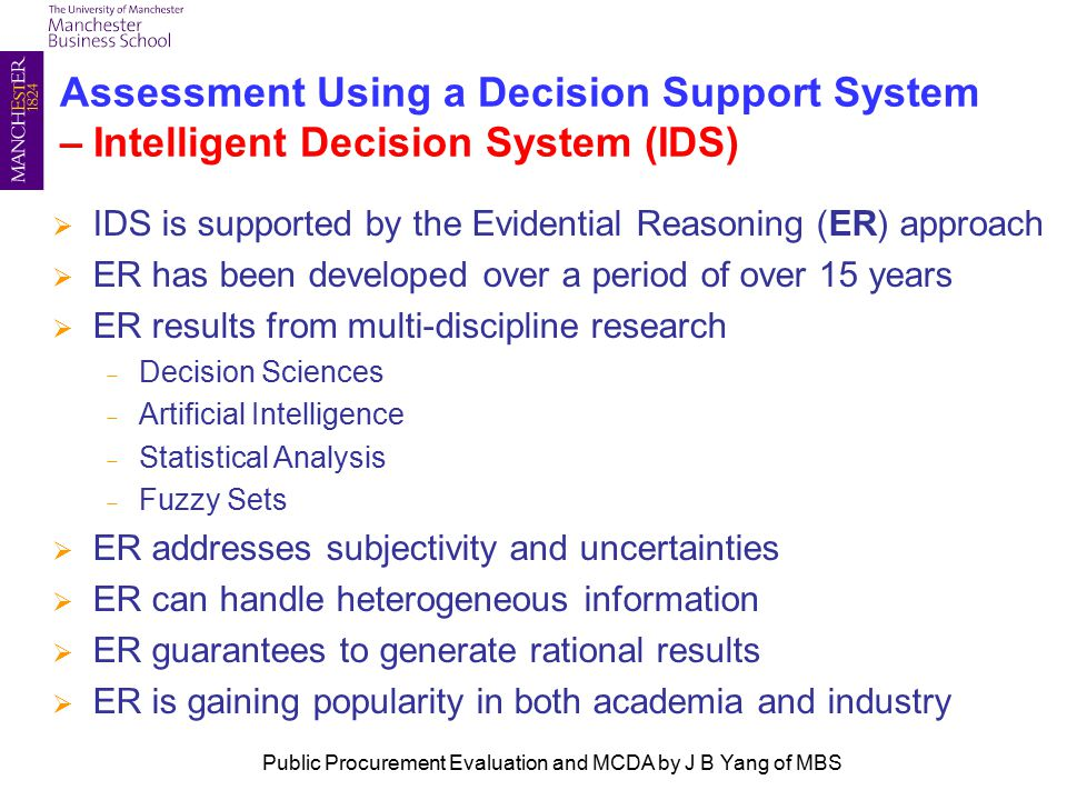 Assessment Using a Decision Support System – Intelligent Decision System (IDS)  IDS is supported by the Evidential Reasoning (ER) approach  ER has been developed over a period of over 15 years  ER results from multi-discipline research - Decision Sciences - Artificial Intelligence - Statistical Analysis - Fuzzy Sets  ER addresses subjectivity and uncertainties  ER can handle heterogeneous information  ER guarantees to generate rational results  ER is gaining popularity in both academia and industry Public Procurement Evaluation and MCDA by J B Yang of MBS