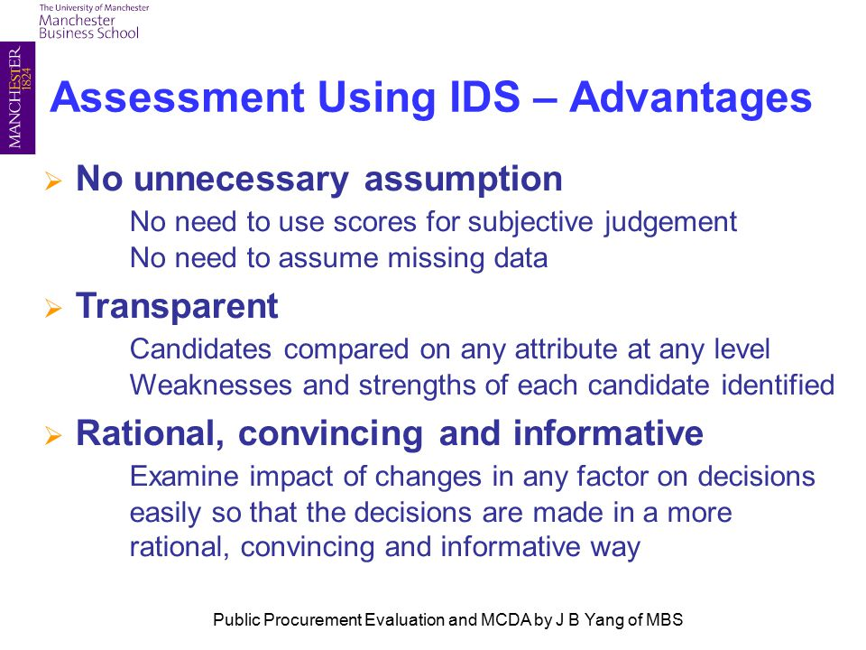 Assessment Using IDS – Advantages  No unnecessary assumption No need to use scores for subjective judgement No need to assume missing data  Transparent Candidates compared on any attribute at any level Weaknesses and strengths of each candidate identified  Rational, convincing and informative Examine impact of changes in any factor on decisions easily so that the decisions are made in a more rational, convincing and informative way Public Procurement Evaluation and MCDA by J B Yang of MBS