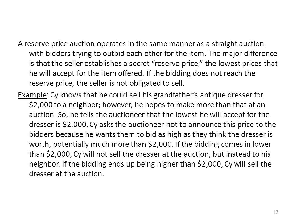 Auction Parameters Goods can have – private value (Aunt Bessie's Broach) – public/common value (oil field to oil companies) – correlated value (partially private, partially values of others): consider the resale value Winner pays – first price (highest bidder wins, pays highest price) – second price (to person who bids highest, but pay value of second price) Bids may be – open cry – sealed bid Bidding may be – one shot – ascending – descending 12