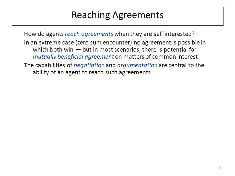 Chapter 7: Reaching Agreements In chapter six, we had a one shot decision with no way of binding the negotiation.