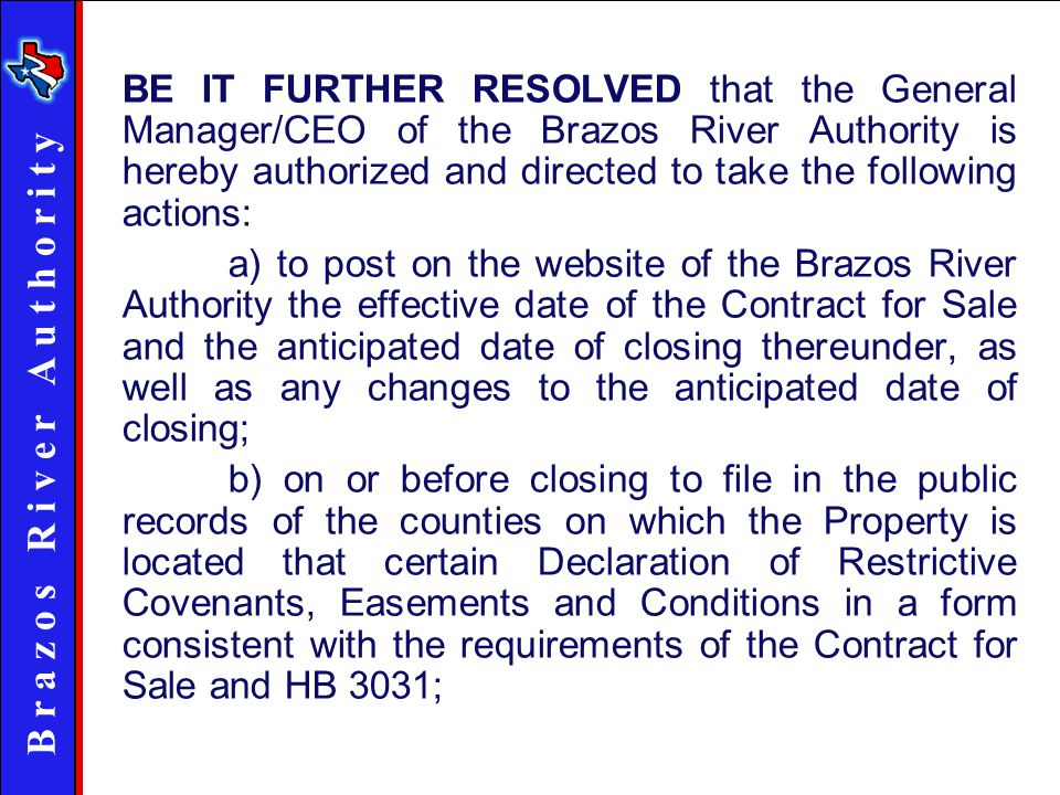 B r a z o s R i v e r A u t h o r i t y BE IT FURTHER RESOLVED that the General Manager/CEO of the Brazos River Authority is hereby authorized and directed to take the following actions: a) to post on the website of the Brazos River Authority the effective date of the Contract for Sale and the anticipated date of closing thereunder, as well as any changes to the anticipated date of closing; b) on or before closing to file in the public records of the counties on which the Property is located that certain Declaration of Restrictive Covenants, Easements and Conditions in a form consistent with the requirements of the Contract for Sale and HB 3031;